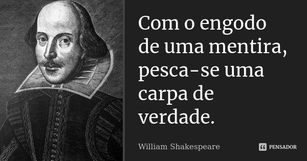 Com o engodo de uma mentira, pesca-se uma carpa de verdade.... Frase de William Shakespeare.