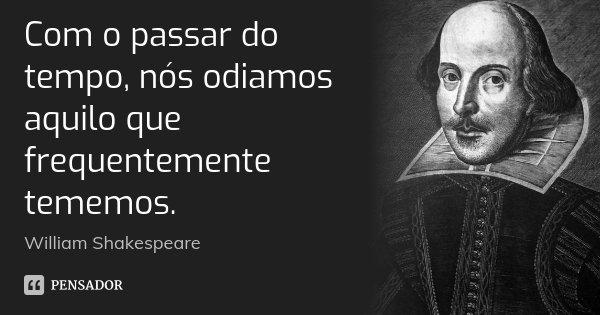 Com o passar do tempo, nós odiamos aquilo que frequentemente tememos.... Frase de William Shakespeare.
