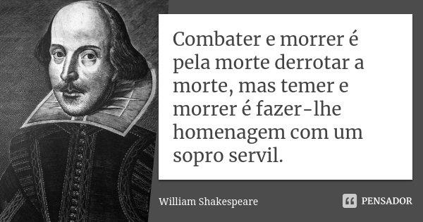 Combater e morrer, é pela morte derrotar a morte, mas temer e morrer é fazer-lhe homenagem com um sopro servil.... Frase de William Shakespeare.