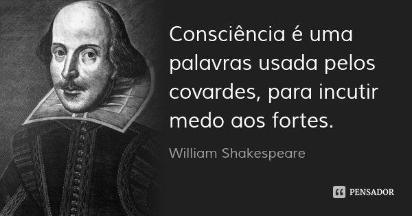 Consciência é uma palavras usada pelos covardes, para incutir medo aos fortes.... Frase de William Shakespeare.
