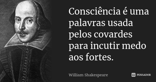 Consciência é uma palavras usada pelos covardes para incutir medo aos fortes.... Frase de William Shakespeare.