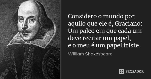 Considero o mundo por aquilo que ele é, Graciano: / Um palco em que cada um deve recitar um papel, / e o meu é um papel triste.... Frase de William Shakespeare.