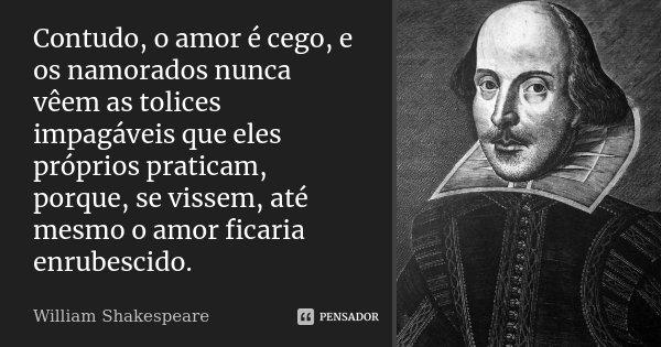 Contudo, o amor é cego, e os namorados nunca vêem as tolices impagáveis que eles próprios praticam, porque, se vissem, até mesmo o amor ficaria enrubescido.... Frase de William Shakespeare.