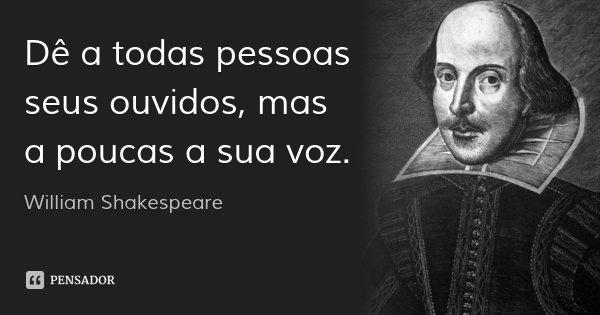 Dê a todas pessoas seus ouvidos, mas a poucas a sua voz.... Frase de William Shakespeare.