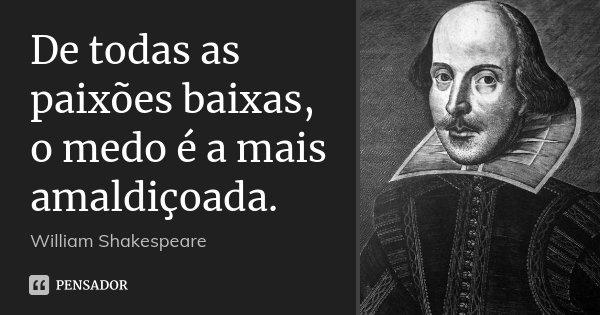 De todas as paixões baixas, o medo é a mais amaldiçoada.... Frase de William Shakespeare.
