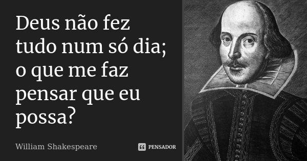 Deus não fez tudo num só dia; o que me faz pensar que eu possa?... Frase de William Shakespeare.