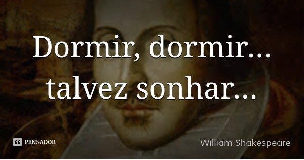 Dormir, dormir... talvez sonhar...... Frase de William Shakespeare.