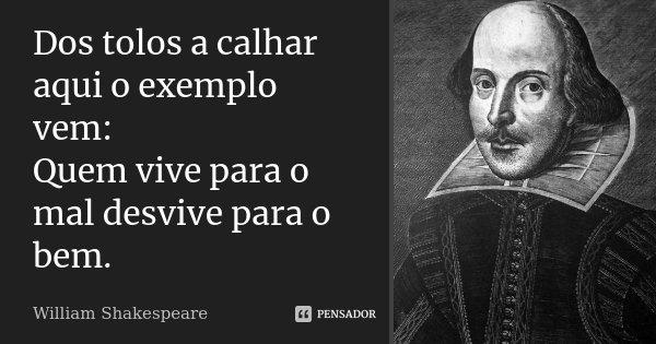Dos tolos a calhar aqui o exemplo vem: Quem vive para o mal desvive para o bem.... Frase de William Shakespeare.