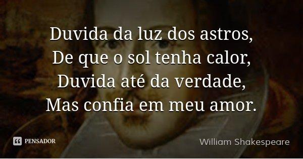Duvida da luz dos astros, De que o sol tenha calor, Duvida até da verdade, Mas confia em meu amor.... Frase de William Shakespeare.