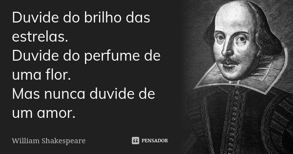 Duvide do brilho das estrelas. Duvide do perfume de uma flor. Mas nunca duvide de um amor.... Frase de William Shakespeare.