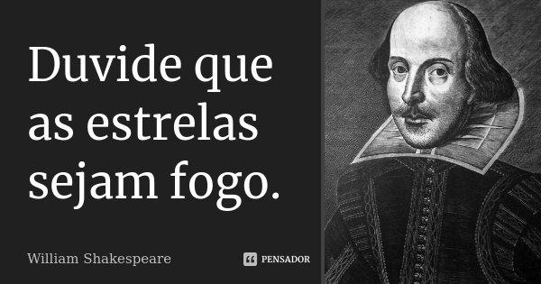 Duvide que as estrelas sejam fogo.... Frase de William Shakespeare.
