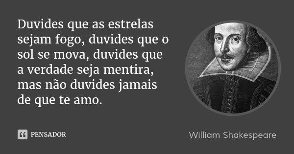 Duvides que as estrelas sejam fogo, duvides que o sol se mova, duvides que a verdade seja mentira, mas não duvides jamais de que te amo.... Frase de William Shakespeare.
