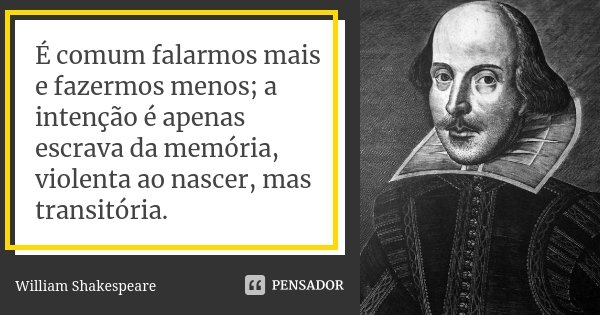 É comum falarmos mais e fazermos menos; a intenção é apenas escrava da memória, violenta ao nascer, mas transitória.... Frase de William Shakespeare.