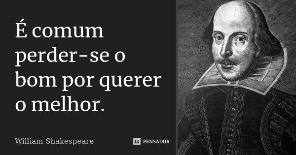 É comum perder-se o bom por querer o melhor.... Frase de William Shakespeare.