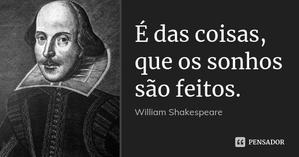 É das coisas, que os sonhos são feitos.... Frase de William Shakespeare.