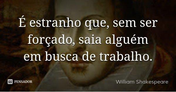 É estranho que, sem ser forçado, saia alguém em busca de trabalho.... Frase de William Shakespeare.