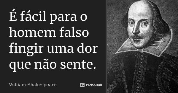 É fácil para o homem falso fingir uma dor que não sente.... Frase de William Shakespeare.