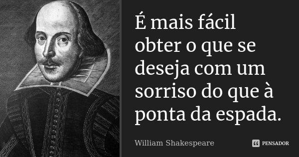 É mais fácil obter o que se deseja com um sorriso do que à ponta da espada.... Frase de William Shakespeare.