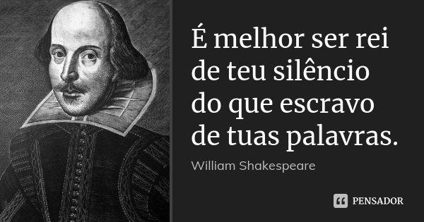 É melhor ser rei de teu silêncio do que escravo de tuas palavras.... Frase de William Shakespeare.