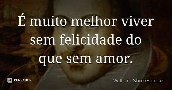 É muito melhor viver sem felicidade do que sem amor.... Frase de William Shakespeare.