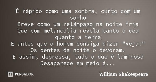 É rápido como uma sombra, curto com um sonho Breve como um relâmpago na noite fria Que com melancolia revela tanto o céu quanto a terra E antes que o homem cons... Frase de William Shakespeare.