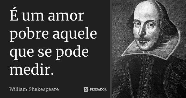 É um amor pobre aquele que se pode medir.... Frase de William Shakespeare.