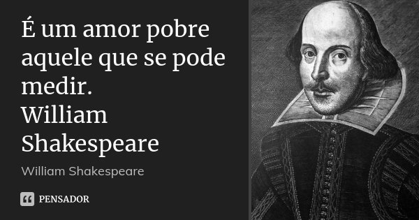 É um amor pobre aquele que se pode medir. William Shakespeare... Frase de William Shakespeare.
