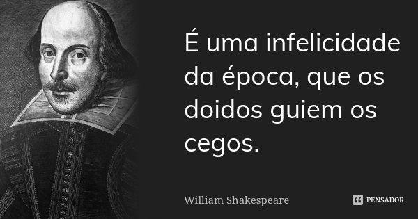 É uma infelicidade da época, que os doidos guiem os cegos.... Frase de William Shakespeare.