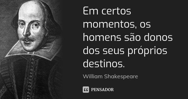 Em certos momentos, os homens são donos dos seus próprios destinos.... Frase de William Shakespeare.