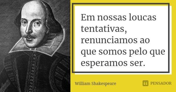 Em nossas loucas tentativas, renunciamos ao que somos pelo que esperamos ser.... Frase de William Shakespeare.