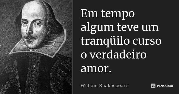 Em tempo algum teve um tranqüilo curso o verdadeiro amor.... Frase de William Shakespeare.