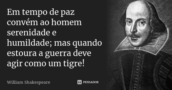 Em tempo de paz convém ao homem serenidade e humildade; mas quando estoura a guerra deve agir como um tigre!... Frase de William Shakespeare.