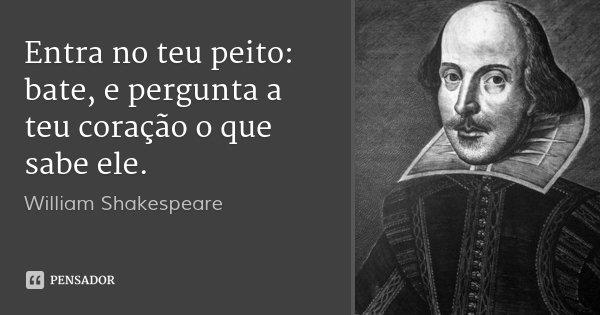 Entra no teu peito: bate, e pergunta a teu coração o que sabe ele.... Frase de William Shakespeare.
