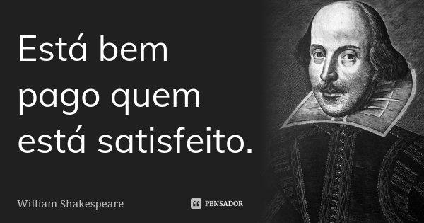 Está bem pago quem está satisfeito.... Frase de William Shakespeare.