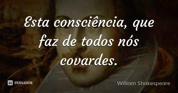 Esta consciência, que faz de todos nós covardes.... Frase de William Shakespeare.