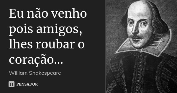 Eu não venho pois amigos, lhes roubar o coração...... Frase de William Shakespeare.