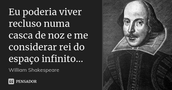Eu poderia viver recluso numa casca de noz e me considerar rei do espaço infinito...... Frase de William Shakespeare.