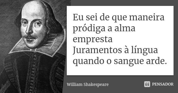 Eu sei de que maneira pródiga a alma empresta / Juramentos à língua quando o sangue arde.... Frase de William Shakespeare.
