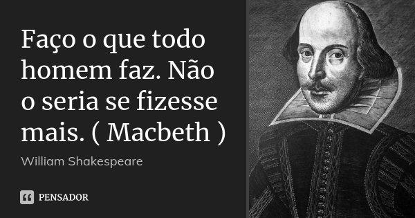 Faço o que todo homem faz. Não o seria se fizesse mais. ( Macbeth )... Frase de William Shakespeare.