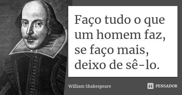 Faço tudo o que um homem faz, se faço mais, deixo de sê-lo.... Frase de William Shakespeare.