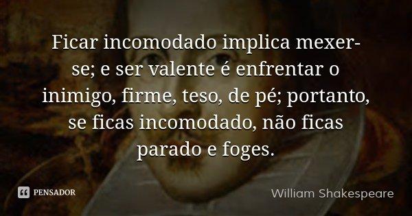 Ficar incomodado implica mexer-se; e ser valente é enfrentar o inimigo, firme, teso, de pé; portanto, se ficas incomodado, não ficas parado e foges.... Frase de William Shakespeare.