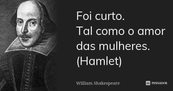 Foi curto. Tal como o amor das mulheres. (Hamlet)... Frase de William Shakespeare.