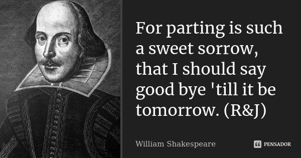 For parting is such a sweet sorrow, that I should say good bye 'till it be tomorrow. (R&J)... Frase de William Shakespeare.