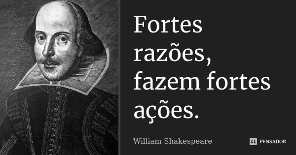 Fortes razões, fazem fortes ações.... Frase de William Shakespeare.