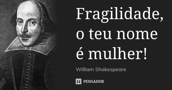Fragilidade, o teu nome é mulher!... Frase de William Shakespeare.