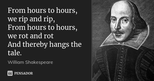 From hours to hours, we rip and rip, From hours to hours, we rot and rot And thereby hangs the tale.... Frase de William Shakespeare.