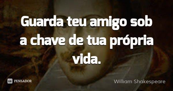 Guarda teu amigo sob a chave de tua própria vida.... Frase de William Shakespeare.