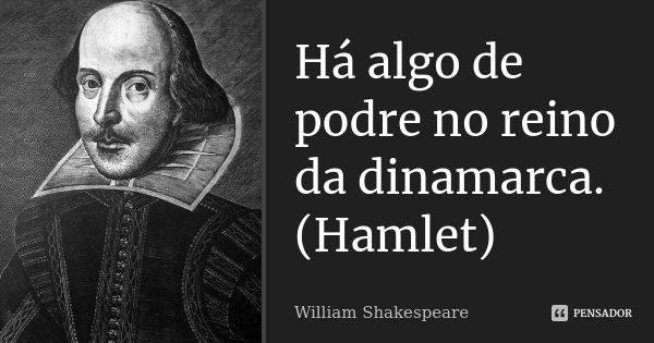 Há algo de podre no reino da dinamarca. (Hamlet)... Frase de William Shakespeare.