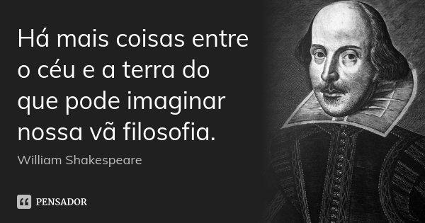 Há mais coisas entre o céu e a terra do que pode imaginar nossa vã filosofia.... Frase de William Shakespeare.