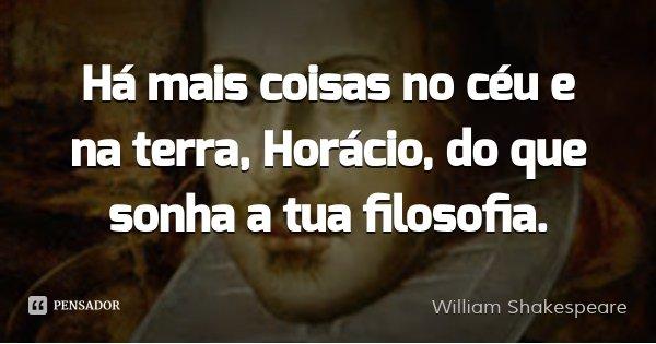 Há mais coisas no céu e na terra, Horácio, do que sonha a tua filosofia.... Frase de William Shakespeare.